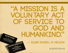 "Elder Russell M. Nelson, ""A mission is a voluntary act of service to God and humankind."""