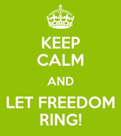 KEEP CALM AND LET FREEDOM RING!
