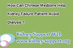 Hi, doctor, i am a kidney failure patient and now my creatinine level has up to 6.0. My doctor recommend me to take dialysis, but personally speaking, i prefer to natural ways. I heard that Chinese Medicine is natural and effective in treating kidney failure. Then can you tell me how can Chinese Medicine help kidney failure patient avoid dialysis ?