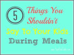 Your Kid's Table: 5 Things You Shouldn't Say to Your Kid During Meals