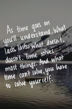 As time goes on you'll understand what lasts, lasts; what doesn't, doesn't. Time solves most things. And what time can't solve, you have to solve yourself.