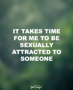 """""""It takes time for me to be sexually attracted to someone."""""""
