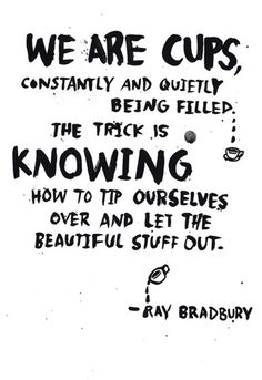 We are cups constantly and quietly being filled. The trick is knowing how to tip ourselves over and let the beautiful stuff out - Ray Bradbury