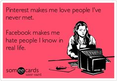 To clarify... I try not to hate, but this made me laugh! There's a lot of truth in this! Pinterest focuses on people's dreams & passions... Facebook has basically become a forum to whine or brag... (I do find myself wanting to befriend pinners, after seeing some of their boards!)