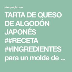 TARTA DE QUESO DE ALGODÓN JAPONÉS ##RECETA ##INGREDIENTES para un molde de ... Sweet Recipes, Healthy Recipes, Healthy Food, Food And Drink, Gluten, Google, Sweet Pastries, Molde, Japanese Cake