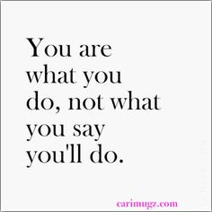 Your actions speak louder than your words.