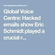 Global Voice Centre: Hacked emails show Eric Schmidt played a crucial r...