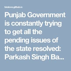Punjab Government is constantly trying to get all the pending issues of the state resolved: Parkash Singh Badal