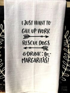 Funny Tea towel flour sack towels I just want to give up work rescue dogs and drink margaritas funny kitchen hostess gift wine wrap - Kitchen Hand Towels, Dish Towels, Tea Towels, Flour Sack Towels, Flour Sacks, Kitchen Humor, Funny Kitchen, Wine Gifts, Hostess Gifts