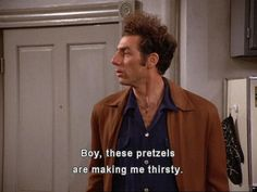 Kramer from Seinfeld. THESE PRETZELS ARE MAKING ME THIRSTY!!!!
