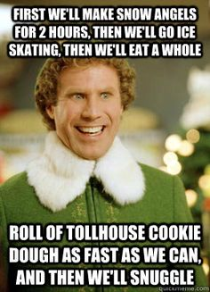 First we'll make snow angels for 2 hours, then we'll go ice skating, then we'll eat a whole roll of Tollhouse cookie dough as fast as we can, and then we'll snuggle - Buddy the Elf - quickmeme