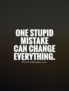 """One stupid mistake can change everything."""