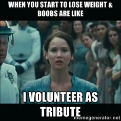 """When you start to lose weight and boobs are like: I VOLUNTEER AS TRIBUTE!"" // lol I had yet to encounter a meme like this so I made it myself. Had to be done. xxCT"