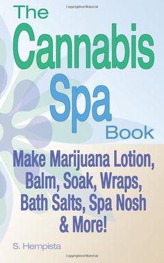 The Cannabis Spa Book: Make Marijuana Lotion, Balm, Soak, Wraps, Bath Salts, Spa Nosh & More!: S Hempista: 9780615896526