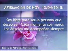 AFIRMACIóN DE HOY  13/04/2015: Soy libre para ser la persona que deseo ser. Cada momento soy mejor. Los ángeles me acompañan siempre.