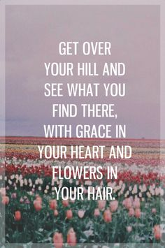 """with grace in your heart and flowers in your hair."""