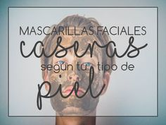 MASCARILLAS FACIALES CASERAS SEGÚN TU TIPO  DE PIEL