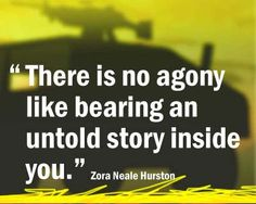 """There is no agony like bearing an untold story."" - Nora Zeale Hurston"