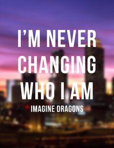 I'm never changing who I am - Imagine Dragons - lyric quote Kinds Of Music, Music Love, Music Is Life, Good Music, Wall Quotes, Lyric Quotes, Qoutes, Imagine Dragons Lyrics, Greyson Chance