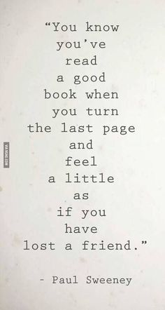 You know you've read a good book when you turn the last page and feel a little as if you have lost a friend. - Paul Sweeney For more quotes and inspirations: http://www.lifehack.org/256073/pinterest-8?ref=ppt10