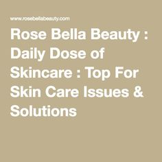 Rose Bella Beauty : Daily Dose of Skincare : Top For Skin Care Issues & Solutions