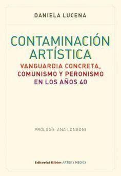 Daniela Lucena (autora) / Contaminación artística. Vanguardia concreta, comunismo y peronismo en los años 40