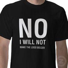 """No, I will not make your logo bigger"" - tee shirt design #graphicdesign"