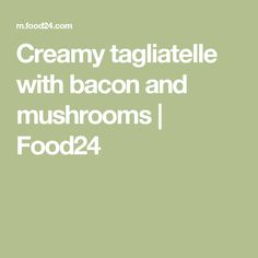 Creamy tagliatelle with bacon and mushrooms | Food24