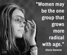"""""""Women may be the one group that grows more radical with age."""" - Gloria Steinem"""
