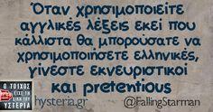 Όταν χρησιμοποιείτε αγγλικές λέξεις εκεί που κάλλιστα θα μπορούσατε να χρησιμοποιήσετε ελληνικές, γίνεστε εκνευριστικοί και pretentious