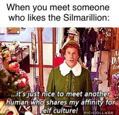 Meeting someone who likes the Silmarillian: it's nice to meet someone who shares my affinity for elf culture.