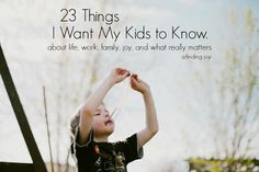 23 Things I want my kids to know. Do not waste time worrying. Appreciate the little things. Stand up for your friends. Finding Joy, Raising Kids, Parenting Advice, My Children, Baby Love, Cool Kids, Life Lessons, Things I Want, Teaching