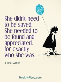 Quote on borderline: She didn't need to be saved. She needed to be found and appreciated, for exactly who she was - J. Iron Word. www.HealthyPlace.com