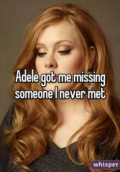 Adele got me missing someone I never met