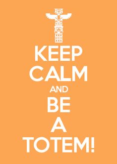 KEEP CALM AND BE A TOTEM!