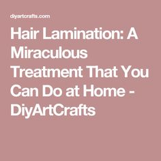 Hair Lamination: A Miraculous Treatment That You Can Do at Home - DiyArtCrafts