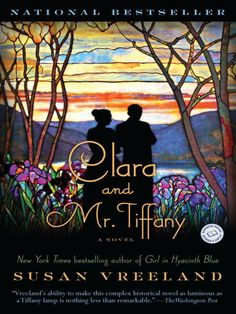 Clara and Mr. Tiffany / Susan Vreeland ~ It's 1893, and at the Chicago World's Fair, Louis Tiffany makes his debut with a luminous exhibition of innovative stained-glass windows that he hopes will earn him a place on the international artistic stage. Behind the scenes in his studio is the freethinking Clara Driscoll, head of his women's division, who conceives of and designs nearly all of the iconic leaded-glass lamps for which Tiffany will long be remembered.