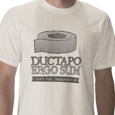 Ductapo Ergo Sum. I duct tape, therefore I am. T-shirt from http://www.zazzle.com/duct+tape+tshirts