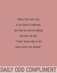 "Daily Odd Compliment: When I first met you, it was kind of awkward, but then we started talking and now I'm like, ""I don't know what to do when you're not around."""