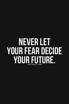 """Never let your fear decide your future."""