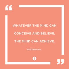 \\Whatever the mind can conceive and believe the mind can achieve.\\ --Napoleon Hill