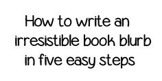 Fiction Authors ... Five easy steps to writing an irresistible book blurb.