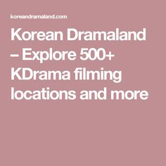 Korean Dramaland – Explore 500+ KDrama filming locations and more