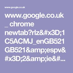 www.google.co.uk _ chrome newtab?rlz=1C5ACMJ_enGB521GB521&espv=2&ie=UTF-8