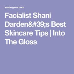 Facialist Shani Darden's Best Skincare Tips | Into The Gloss