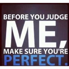 This is true , people are so judgemental .