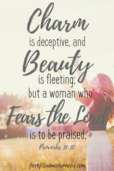Charm is deceptive, and Beauty is feeling; but a woman who Fears The Lord is to be praised - Proverbs 31:30 | FaithFilledMotherhood.com