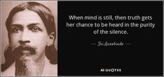 Sri Aurobindo quote: When mind is still, then truth gets her chance to. Sri Aurobindo, Quantum Consciousness, Divine Mother, Character Quotes, Divine Light, Soul Searching, The Way You Are, Guided Meditation, Deep Thoughts