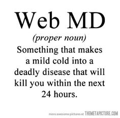 Haha! I had to force myself to stay away from them sites when i was pregnant. All diagnoses lead to death. Lol