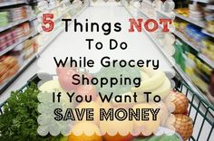 5 Things NOT to do While Grocery Shopping if you want to Save Money #saving